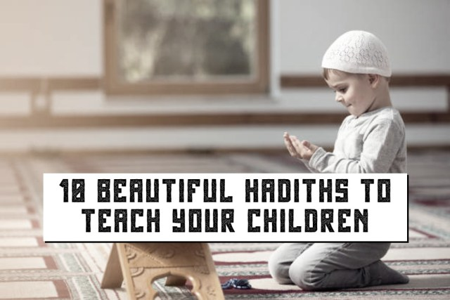 10 BEAUTIFUL HADITHS TO TEACH YOUR CHILDREN