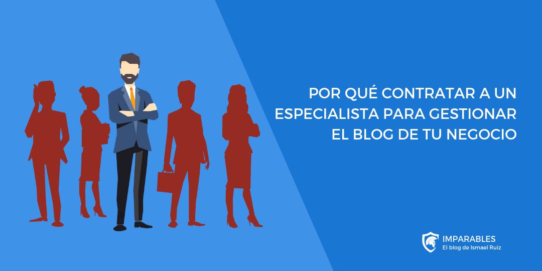 ¿Por qué contratar a un especialista para Gestionar el Blog de tu Negocio?