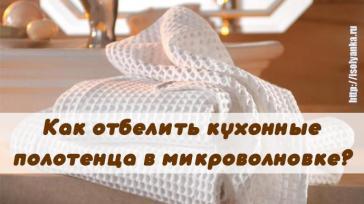 Как вернуть кухонным полотенцам белизну при помощи микроволновки?