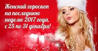 Женский гороскоп на последнюю неделю 2017 года, с 25 по 31 декабря!
