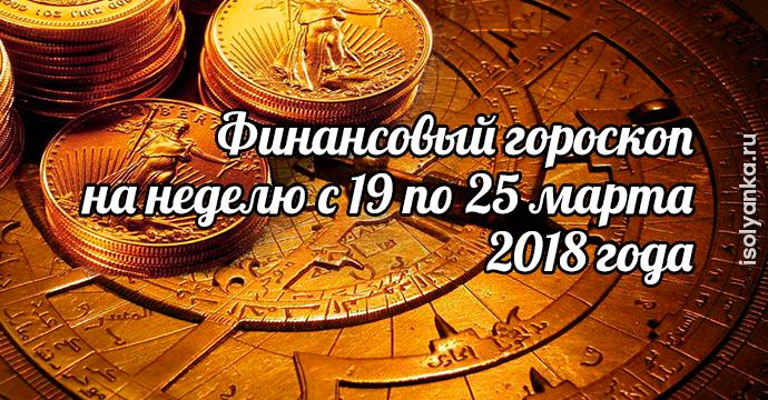 Финансовый гороскоп на неделю c 19 по 25 марта 2018 года