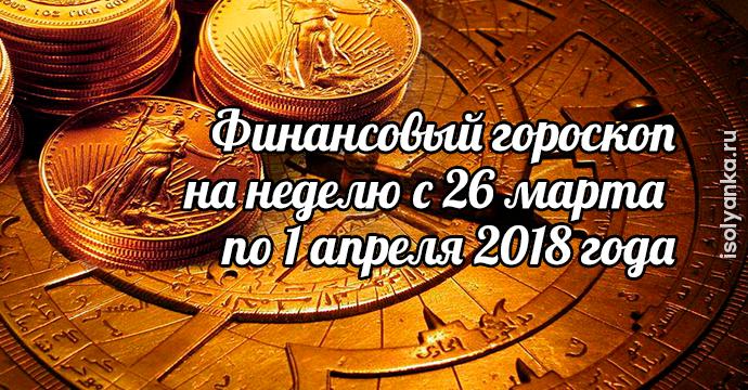 Финансовый гороскоп на неделю с 26 марта по 1 апреля 2018 года