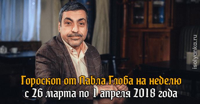 Гороскоп Павла Глоба на неделю с 26 марта по 1 апреля 2018 года