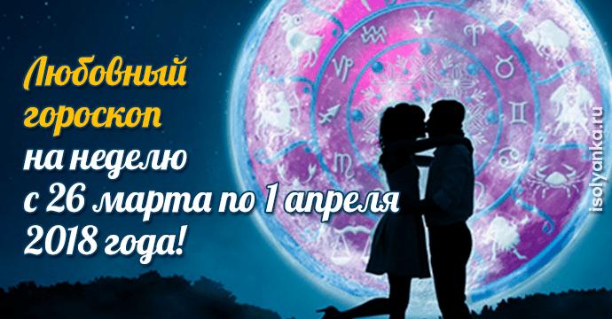 Любовный гороскоп на неделю с 26 марта по 1 апреля 2018 года