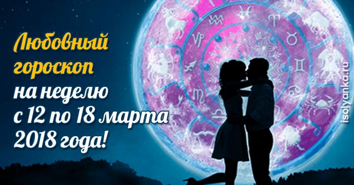 Любовный гороскоп на неделю с 12 по 18 марта 2018 года