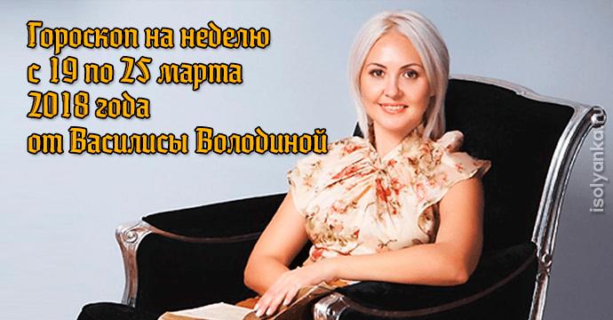 Гороскоп Василисы Володиной на неделю c 19 по 25 марта 2018 года