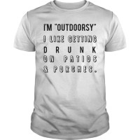 I'm outdoorsy I like getting drunk on patios and porches shirt