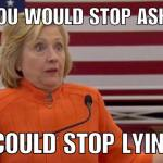 Hillary Clinton - if you'd stop asking me questions, I could stop lying