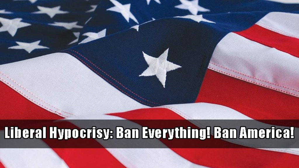 Liberal hypocrisy. Ban everything. Ban America!