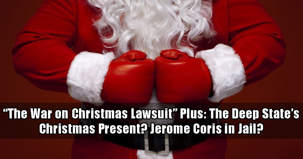 War on Christmas lawsuit with the Christmas Lawyer. Plus could the Deep State's Christmas present be seeing Jereome Corsi spend Christmas in jail?