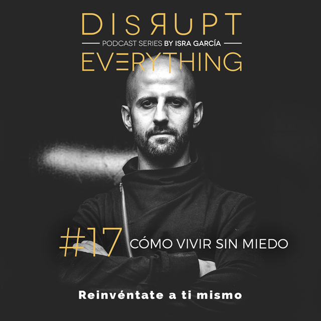 COMO VIVIR SIN MIEDOS - disrupt everything podcast series by Isra Garcia