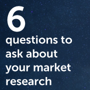 Six Questions to Ask About Your Market Research