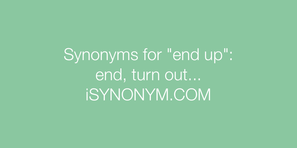 Synonyms for end up   end up synonyms - ISYNONYM.COM