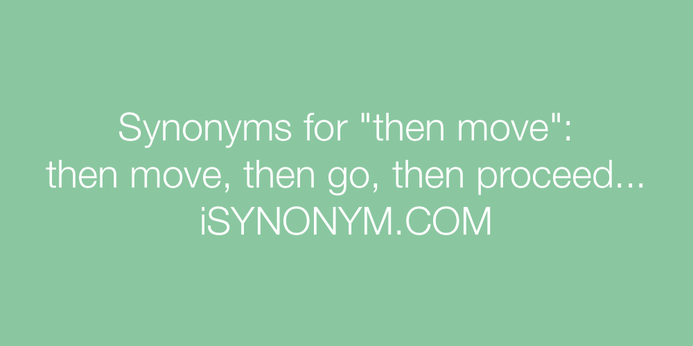 Synonyms for then move | then move synonyms - ISYNONYM.COM