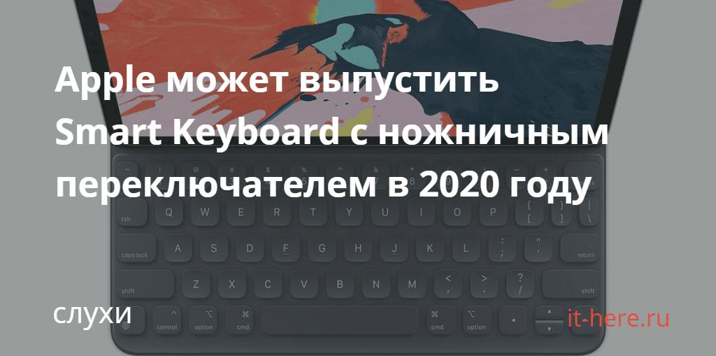 Apple может выпустить Smart Keyboard с ножничным переключателем в 2020 году