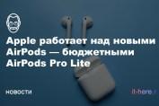 Apple работает над новыми AirPods — AirPods Pro Lite
