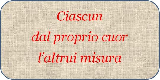ciascun_dal_proprio_cuor_laltrui_misura