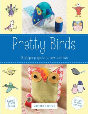 Pretty Birds: 18 Simple Projects to Sew and Love by Virginia Lindsay