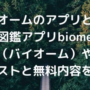 バイオームのアプリとは?図鑑アプリbiome(バイオーム)やクエストと無料内容を紹介