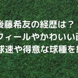 後藤希友の経歴は?プロフィールやかわいい画像とMAX球速や得意な球種を紹介!