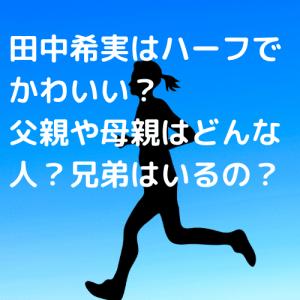 田中希実はハーフでかわいい? 父親や母親はどんな人?兄弟はいるの?