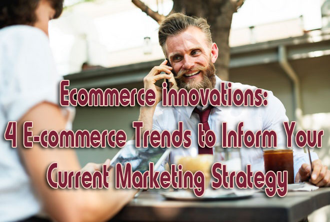 Ecommerce innovations: 4 Ecommerce Trends to Inform Your Current Marketing Strategy