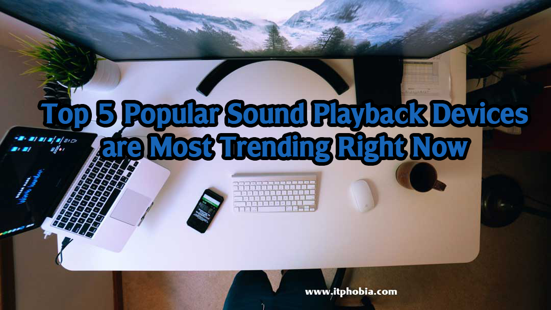 Top 5 Popular Sound Playback Devices are Most Trending Right Now