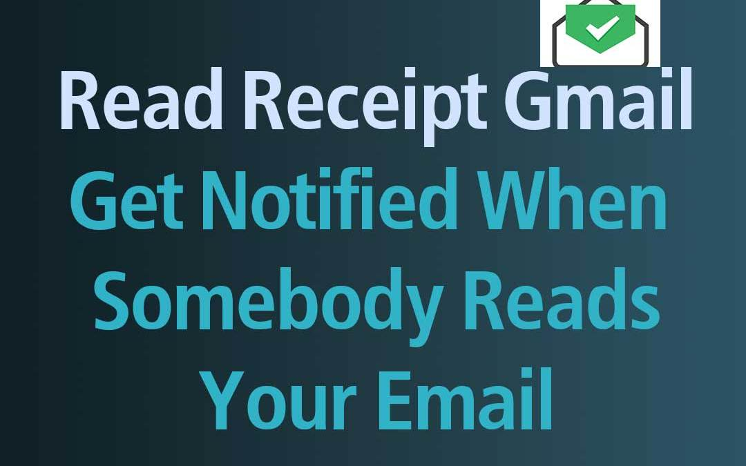 Read Receipt Gmail- Get Notified When Somebody Reads Your Email