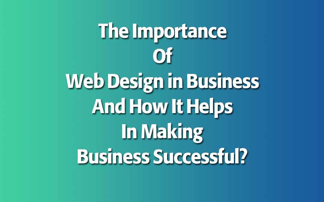The Importance Of Web Design in Business And How It Helps In Making Business Successful