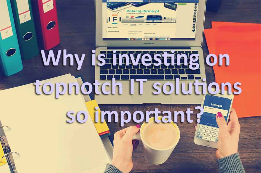investing on topnotch IT solutions