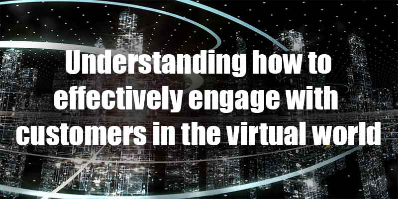 Understanding how to effectively engage with customers in the virtual world