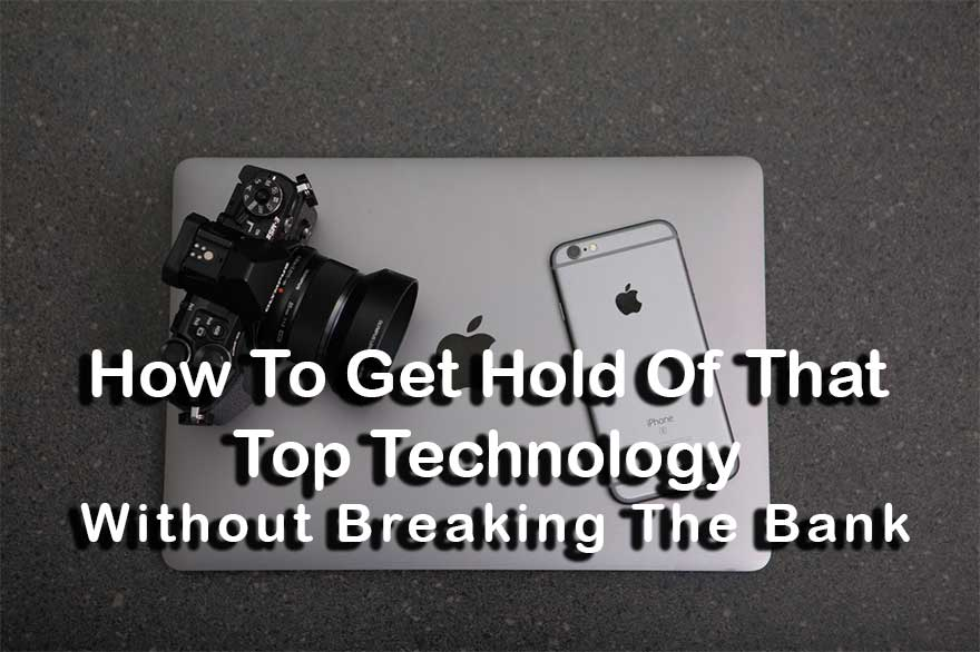 How To Get Hold Of That Top Technology – Without Breaking The Bank
