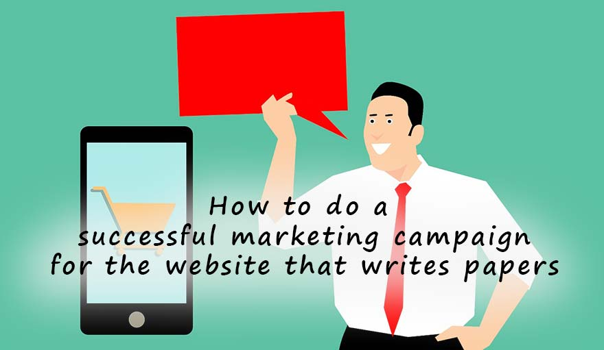 How to do a successful marketing campaign for the website that writes papers