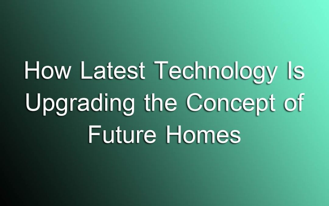How Latest Technology Is Upgrading the Concept of Future Homes