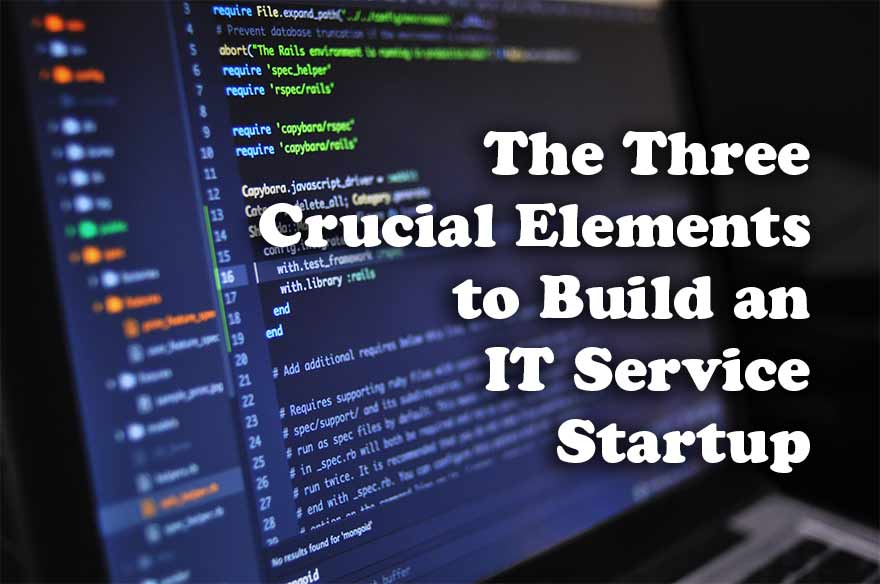 The Three Crucial Elements to Build an IT Service Startup