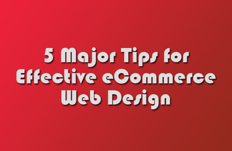 5 Major Tips for Effective eCommerce Web Design