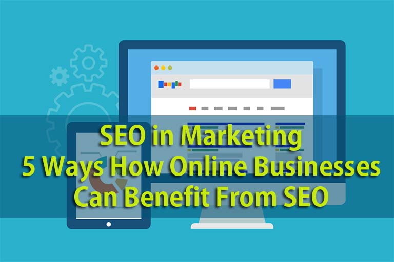 SEO in Marketing: 5 Ways How Online Businesses Can Benefit From SEO