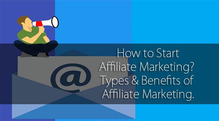 How to Start Affiliate Marketing? Types & Benefits of Affiliate Marketing.