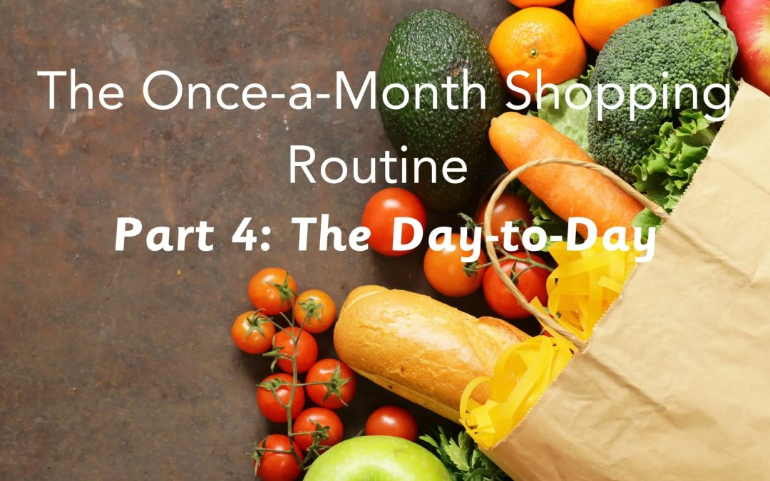 The Once-a-month Shopping Routine- Part IV: The Day-to-Day