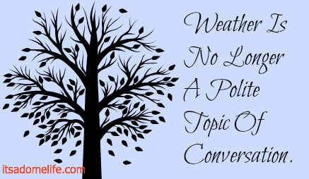 Weather is no longer a polite topic of conversation.