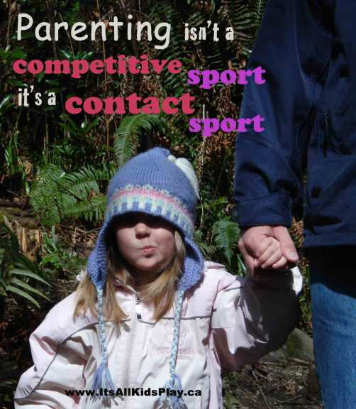 Parenting isn't a competitive sport, it's a contact sport.