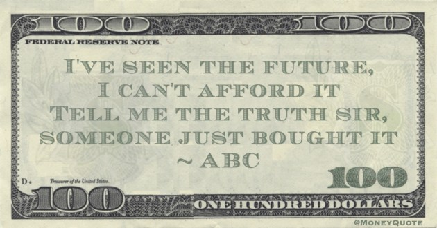 I've seen the future, I can't afford it Tell me the truth sir, someone just bought it Quote