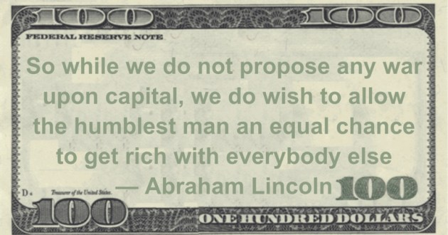 war upon capital, we do wish to allow the humblest man an equal chance to get rich with everybody else Quote