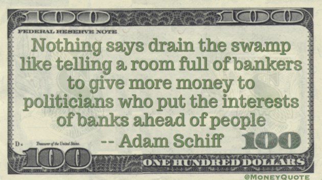 Nothing says 'Drain the Swamp' like telling bankers to give more money to politicians who put banks ahead of people Quote