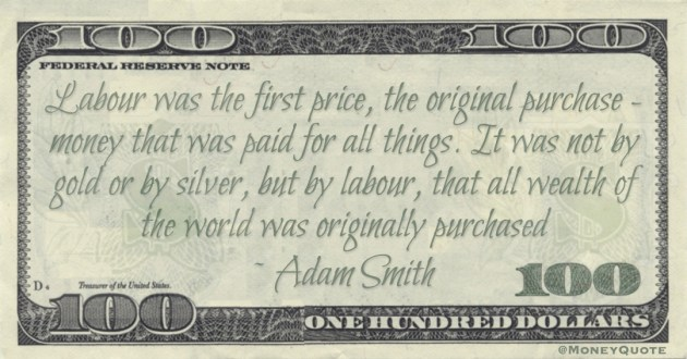 Labour was the first price, the original purchase - money that was paid for all things. It was not by gold or by silver, but by labour, that all wealth of the world was originally purchased Quote