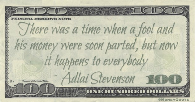 There was a time when a fool and his money were soon parted, but now it happens to everybody Quote