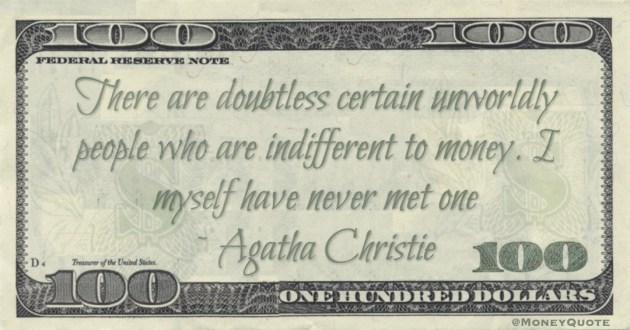There are doubtless certain unworldly people who are indifferent to money. I myself have never met one Quote