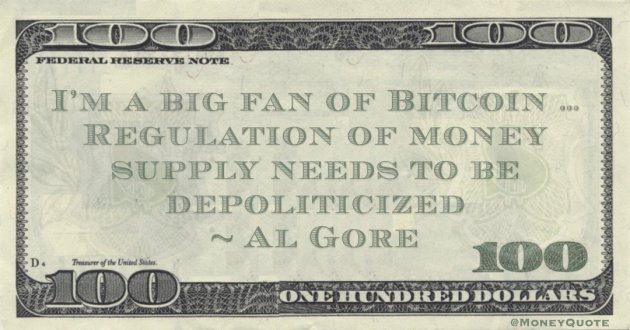 Al Gore I'm a big fan of Bitcoin … Regulation of money supply needs to be depoliticized quote