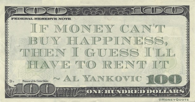 If money can't buy happiness, then I guess I'll have to rent it Quote