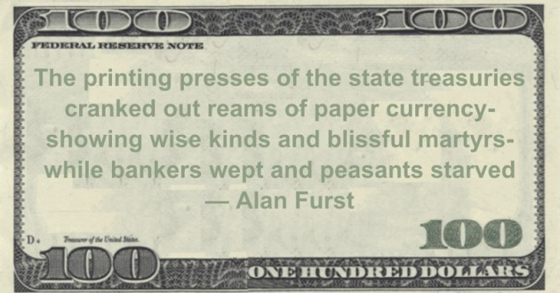 The printing presses of the state treasuries cranked out reams of paper currency- showing wise kinds and blissful martyrs- while bankers wept and peasants starved Quote